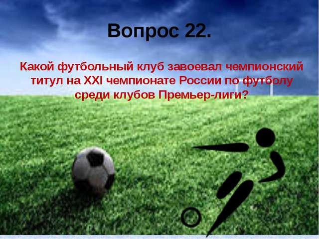 Вопрос 22. Какой футбольный клуб завоевал чемпионский титул на XXI чемпионате...