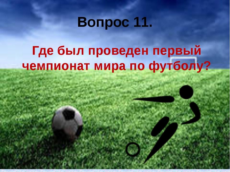 Вопрос 11. Где был проведен первый чемпионат мира по футболу?