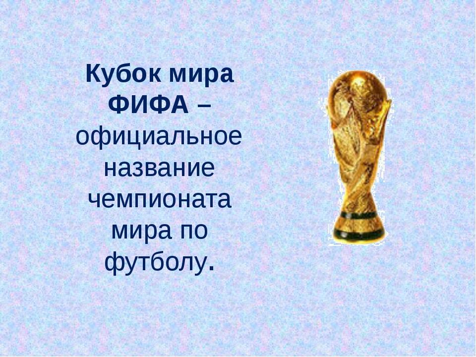 Кубок мира ФИФА – официальное название чемпионата мира по футболу.
