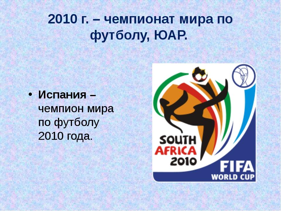 2010 г. – чемпионат мира по футболу, ЮАР. Испания – чемпион мира по футболу 2...
