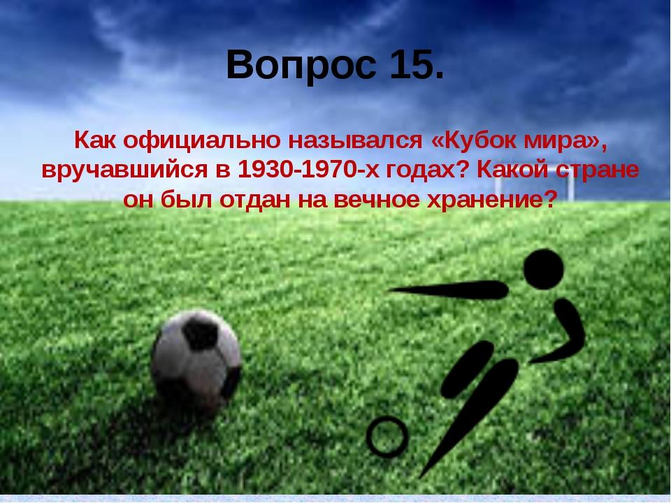 Вопрос 15. Как официально назывался «Кубок мира», вручавшийся в 1930-1970-х г...