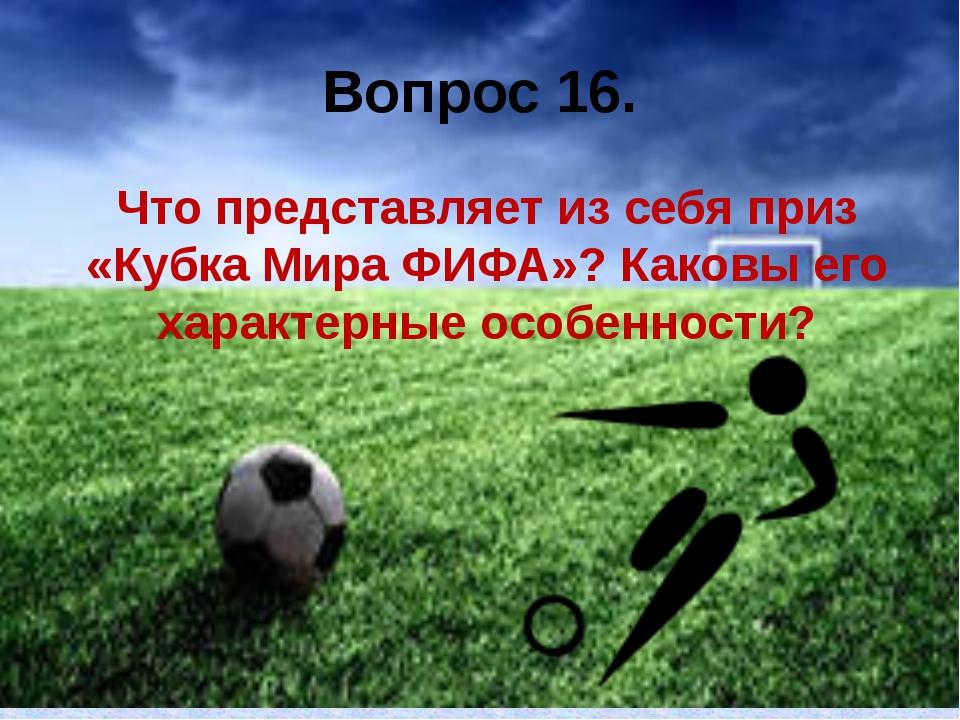 Вопрос 16. Что представляет из себя приз «Кубка Мира ФИФА»? Каковы его характ...