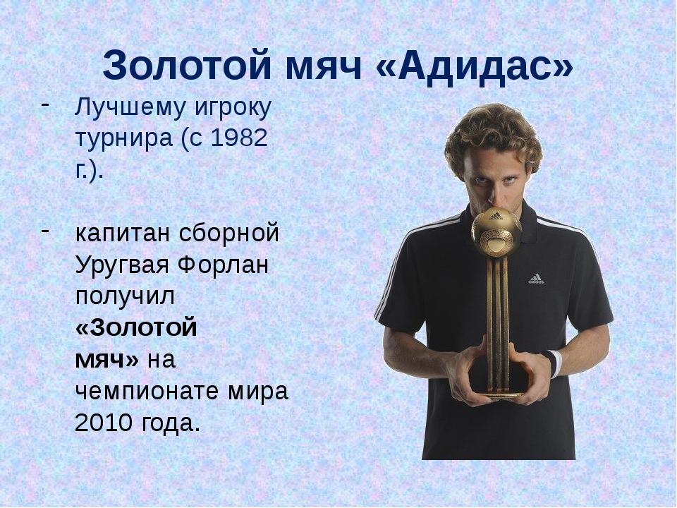Лучшему игроку турнира (с 1982 г.). капитан сборной Уругвая Форлан получил «З...