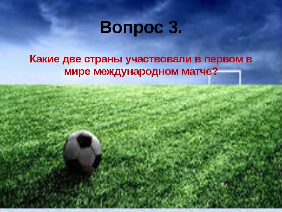 Вопрос 3. Какие две страны участвовали в первом в мире международном матче?