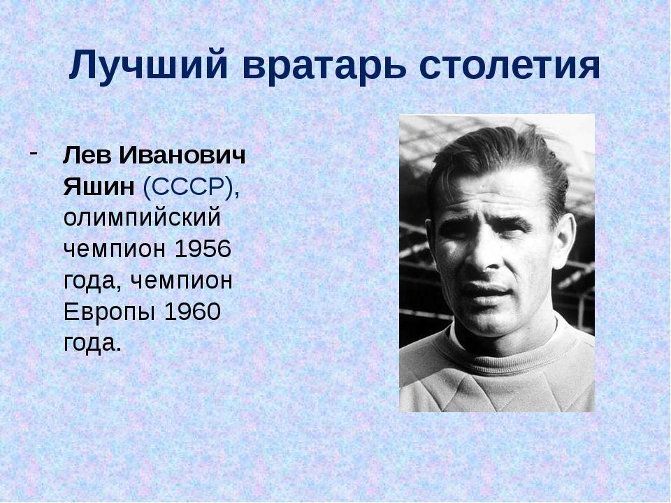 Лев Иванович Яшин (СССР), олимпийский чемпион 1956 года, чемпион Европы 1960...