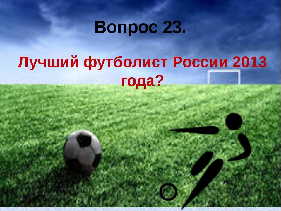 Вопрос 23. Лучший футболист России 2013 года?