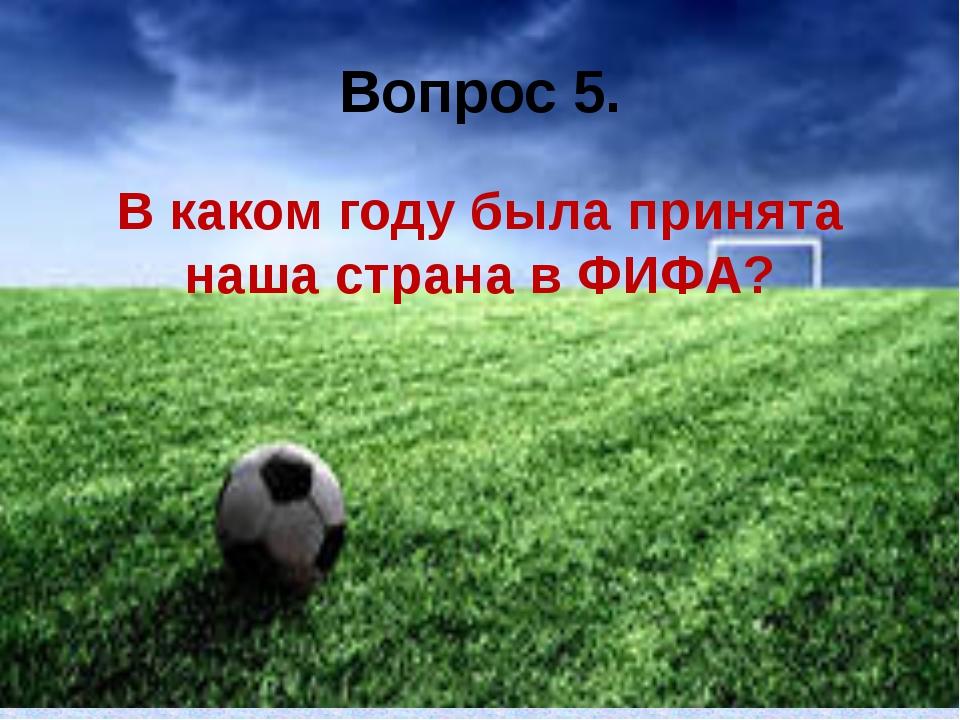 Вопрос 5. В каком году была принята наша страна в ФИФА?