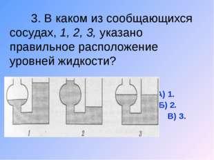 3. В каком из сообщающихся сосудах, 1, 2, 3, указано правильное расположение