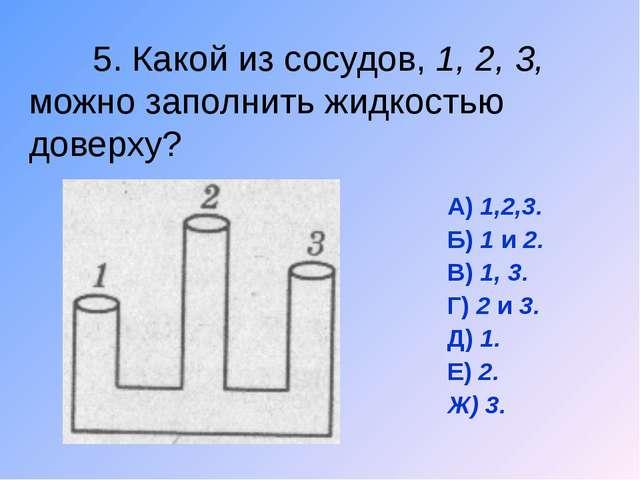 5. Какой из сосудов, 1, 2, 3, можно заполнить жидкостью доверху? А) 1,2,3. Б...