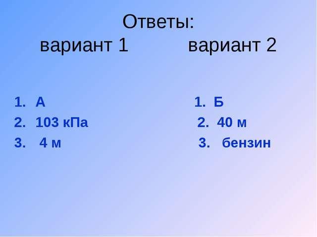 Ответы: вариант 1 вариант 2 А 1. Б 103 кПа 2. 40 м 4 м 3. бензин