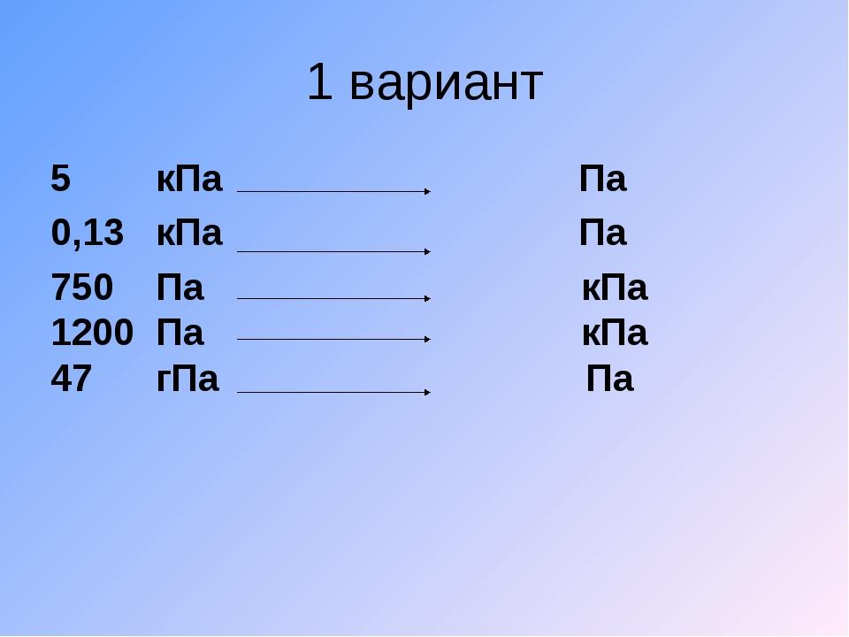 1 вариант 5 кПа Па 0,13 кПа Па 750 Па кПа Па кПа 47 гПа Па