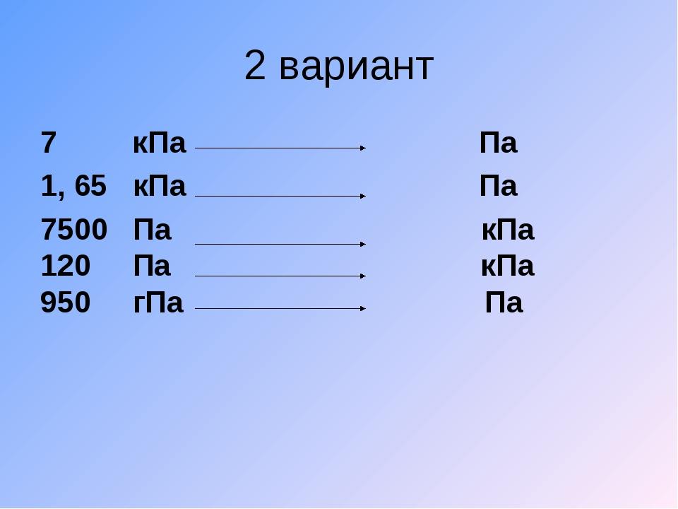 2 вариант 7 кПа Па 1, 65 кПа Па 7500 Па кПа 120 Па кПа 950 гПа Па