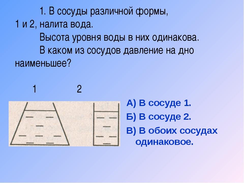 1. В сосуды различной формы, 1 и 2, налита вода. Высота уровня воды в них о...