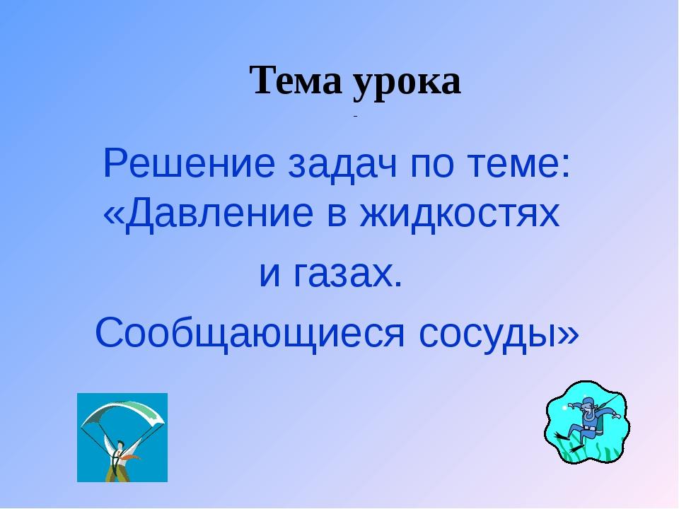 Тема урока Решение задач по теме: «Давление в жидкостях и газах. Сообщающиеся...