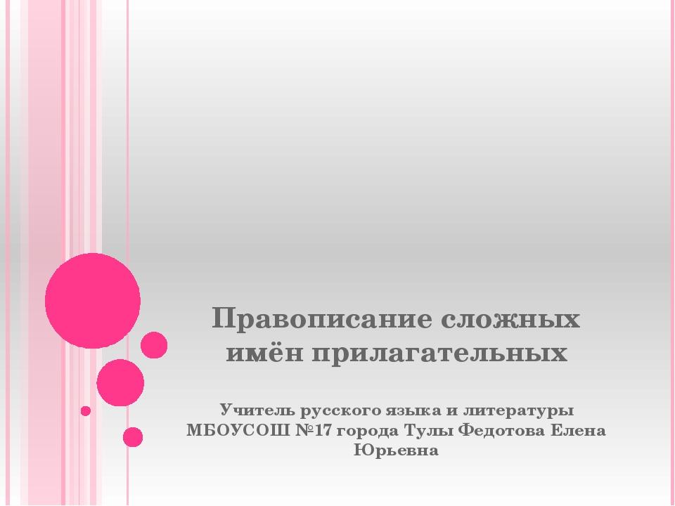 Правописание сложных имён прилагательных Учитель русского языка и литературы...