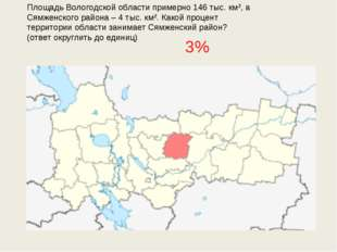 Площадь Вологодской области примерно 146 тыс. км², а Сямженского района – 4 т