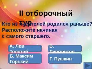 А. Пушкин Б. Лермонтов В. Лев Толстой Г. Максим Горький II отборочный тур Кт