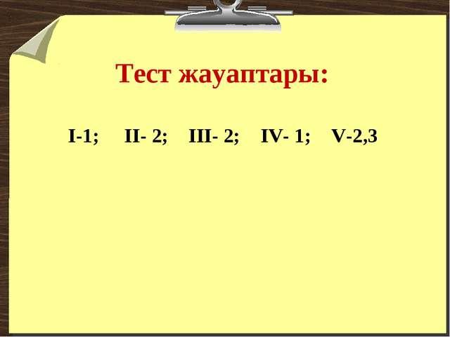 Тест жауаптары: I-1; II- 2; III- 2; IV- 1; V-2,3