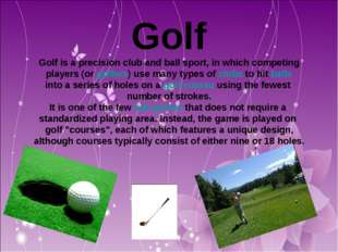 Golf Golf is a precision club and ball sport, in which competing players (or