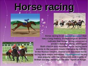 Horse racing Horse racing is an equestrian sport that has a long history. Ar