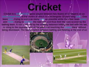 Cricket Cricket is a bat-and-ball game played between two teams of 11 players