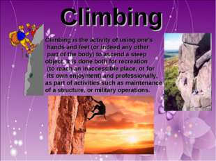 Climbing Climbing is the activity of using one's hands and feet (or indeed a