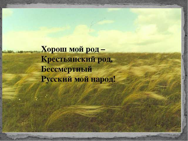 Хорош мой род – Крестьянский род, Бессмертный Русский мой народ!