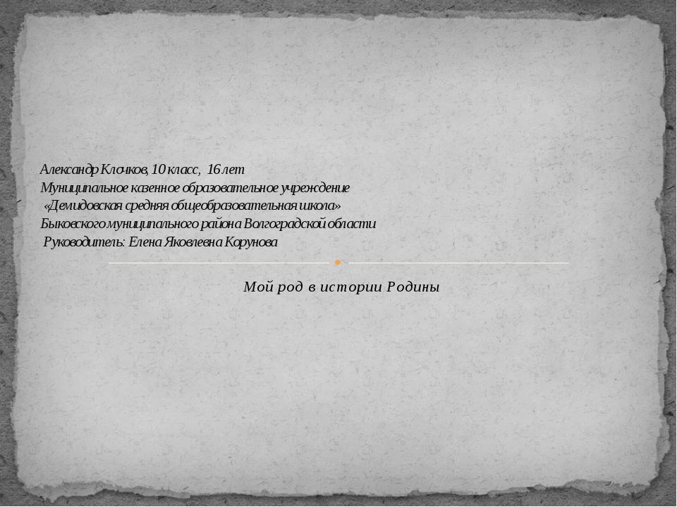 Мой род в истории Родины Александр Клочков, 10 класс, 16 лет Муниципальное ка...