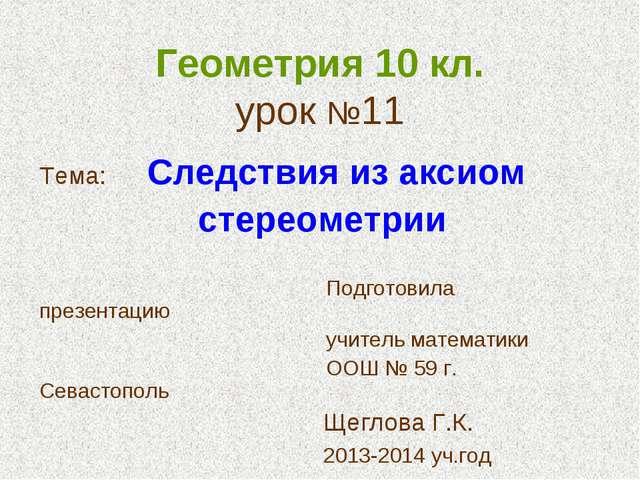 Геометрия 10 кл. урок №11 Тема: Следствия из аксиом стереометрии Подготовила...