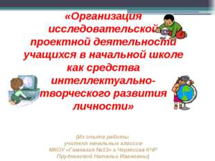 «Организация исследовательской проектной деятельности учащихся в начальной ш