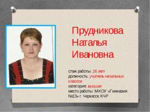 Прудникова Наталья Ивановна стаж работы: 26 лет должность: учитель начальных