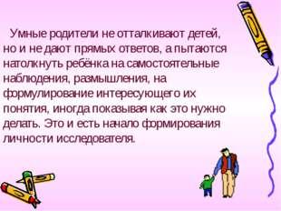 Умные родители не отталкивают детей, но и не дают прямых ответов, а пытаются
