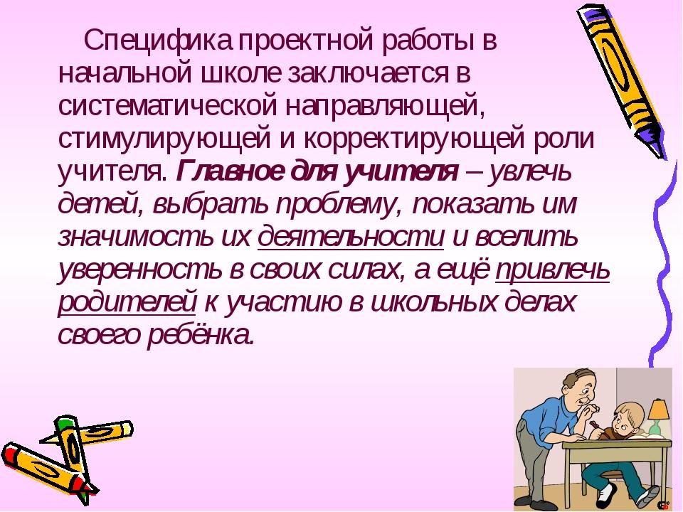Специфика проектной работы в начальной школе заключается в систематической н...