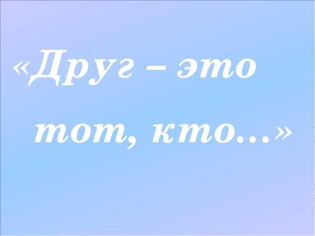«Друг – это тот, кто…»