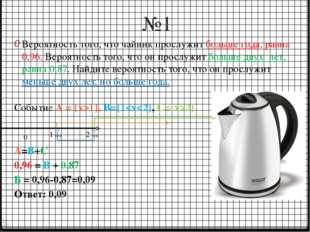 №1 Вероятность того, что чайник прослужит больше года, равна 0,96. Вероятност