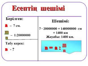 Есептің шешімі Шешімі: 7 · 20000000 = 140000000 см = 1400 км Жауабы: 1400 км.