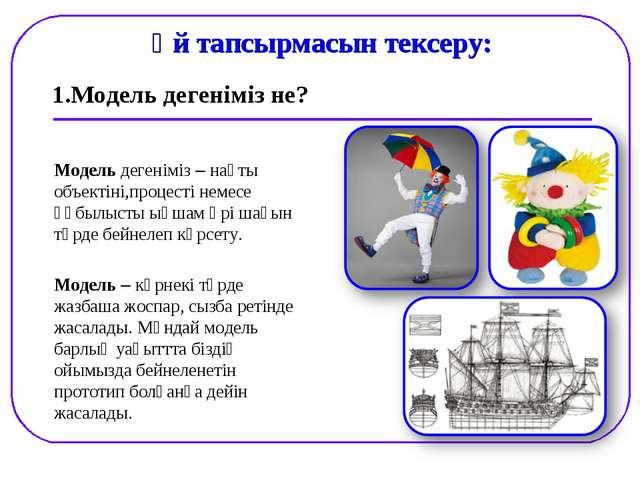 1.Модель дегеніміз не? Үй тапсырмасын тексеру: Модель дегеніміз – нақты объек...