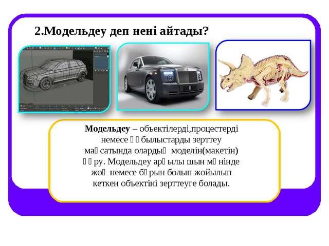 2.Модельдеу деп нені айтады? Модельдеу – объектілерді,процестерді немесе құбы...