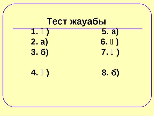 1. ә) 5. а) 2. а) 6. ә) 3. б) 7. ә) 4. ә) 8. б) Тест жауабы