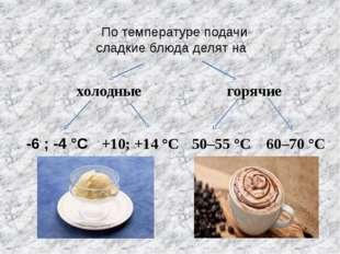 По температуре подачи сладкие блюда делят на холодные горячие -6 ; -4 °C +10;