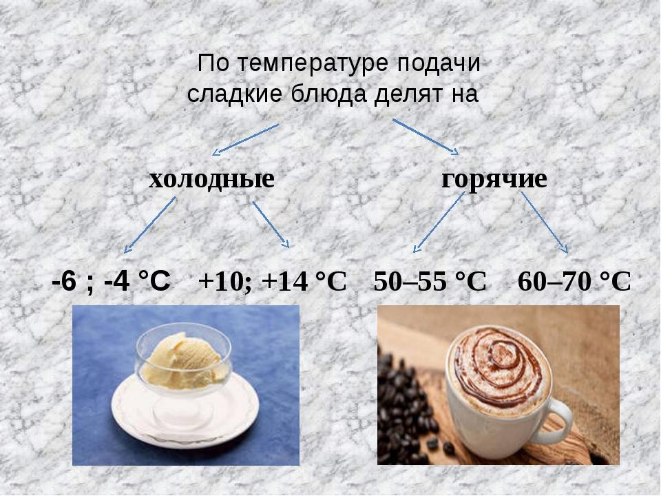 По температуре подачи сладкие блюда делят на холодные горячие -6 ; -4 °C +10;...