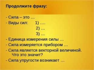 Продолжите фразу: - Сила – это … - Виды сил: 1) …. 2) … 3) … - Единица измере