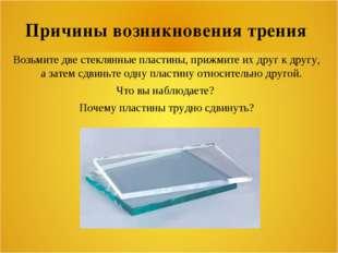 Причины возникновения трения Возьмите две стеклянные пластины, прижмите их др
