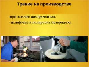 Трение на производстве -при заточке инструментов; - шлифовке и полировке мате