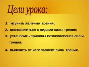 1. изучить явление трения; 2. познакомиться с видами силы трения; 3. установи
