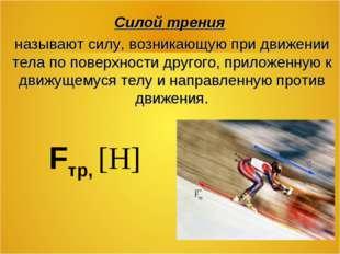 Fтр, [Н] Силой трения называют силу, возникающую при движении тела по поверх