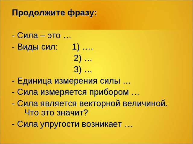 Продолжите фразу: - Сила – это … - Виды сил: 1) …. 2) … 3) … - Единица измере...