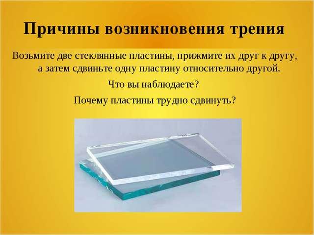 Причины возникновения трения Возьмите две стеклянные пластины, прижмите их др...