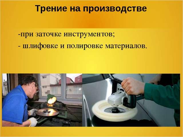 Трение на производстве -при заточке инструментов; - шлифовке и полировке мате...