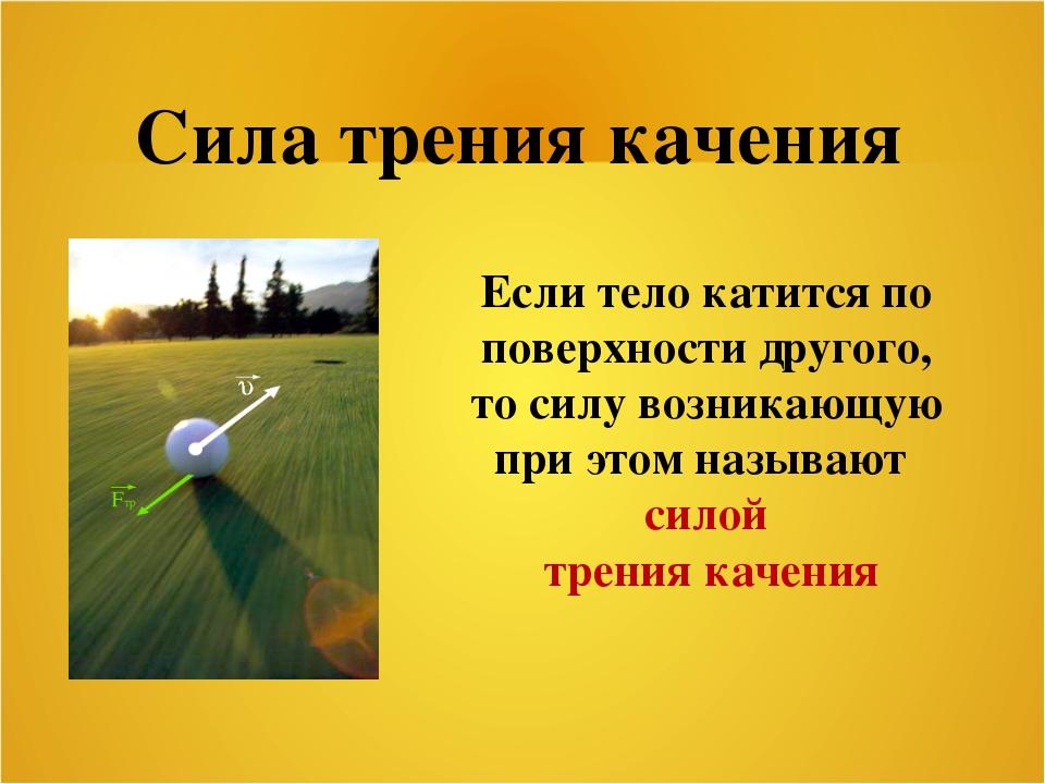 Сила трения качения Если тело катится по поверхности другого, то силу возника...